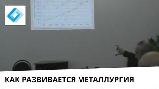 """Выступление: """"Как будет развиваться металлургия? Инвестиции в металлургию. Структурно инвестиционная политика."""""""